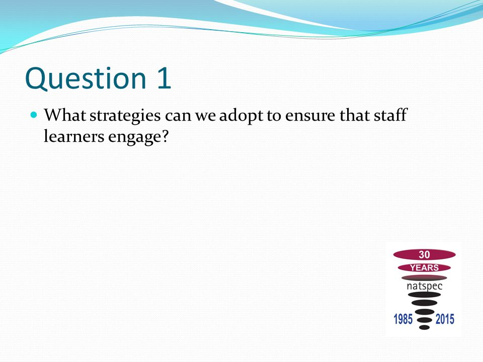 Question 1 What strategies can we adopt to ensure that staff learners engage