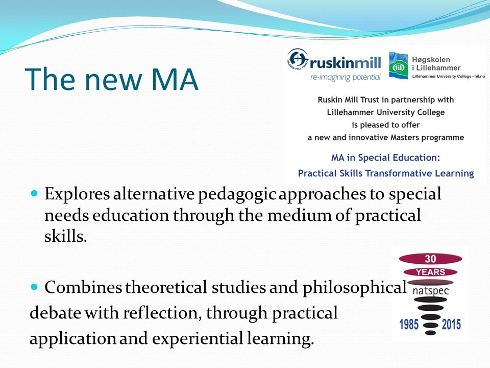 The new MA Explores alternative pedagogic approaches to special needs education through the medium of practical skills. Combines theoretical studies a