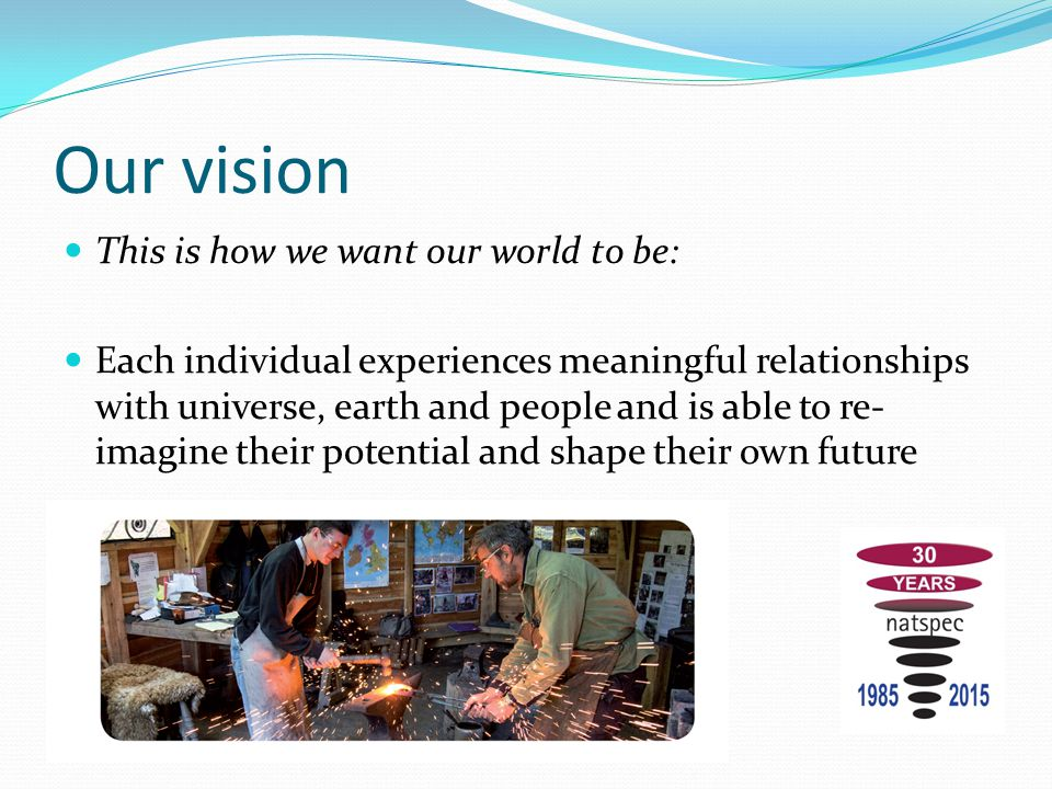Our vision This is how we want our world to be: Each individual experiences meaningful relationships with universe, earth and people and is able to re