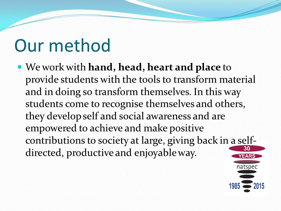 Our method We work with hand, head, heart and place to provide students with the tools to transform material and in doing so transform themselves. In
