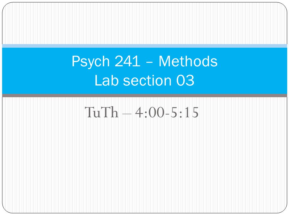 TuTh – 4:00-5:15 Psych 241 – Methods Lab section 03