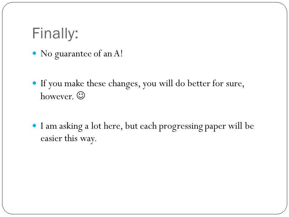 Finally: No guarantee of an A! If you make these changes, you will do better for sure, however. I am asking a lot here, but each progressing paper wil