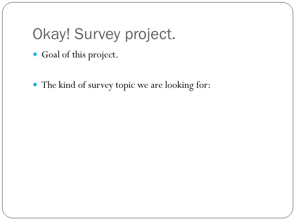 Okay! Survey project. Goal of this project. The kind of survey topic we are looking for: