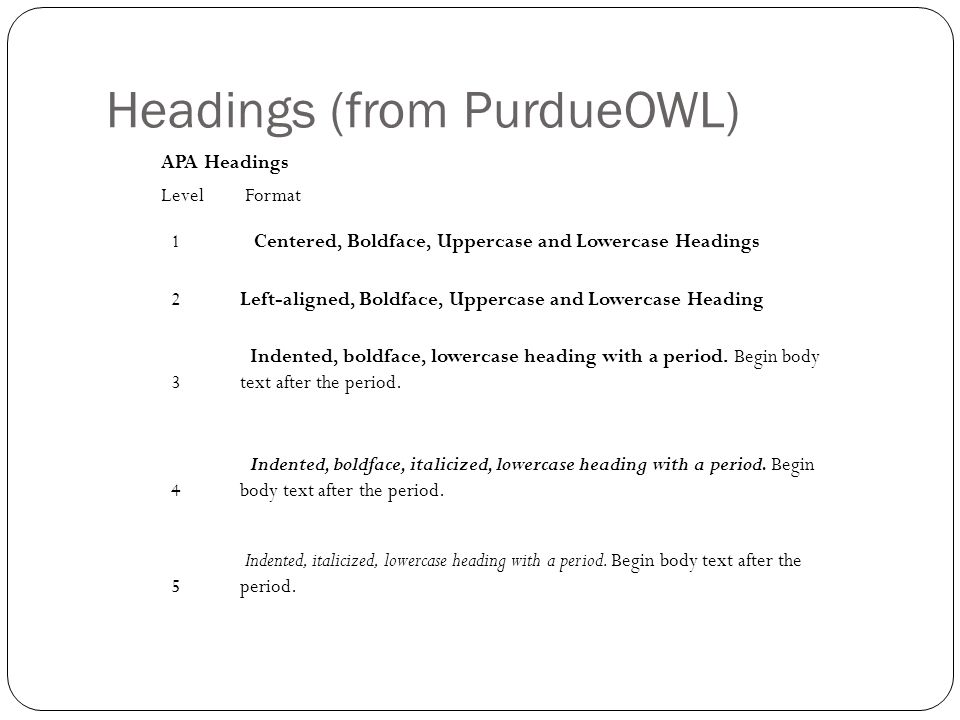 Headings (from PurdueOWL) APA Headings Level Format 1 Centered, Boldface, Uppercase and Lowercase Headings 2Left-aligned, Boldface, Uppercase and Lowe