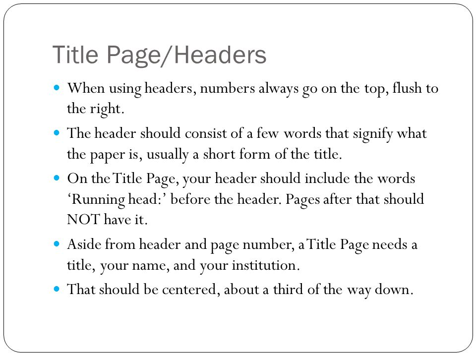 Title Page/Headers When using headers, numbers always go on the top, flush to the right. The header should consist of a few words that signify what th