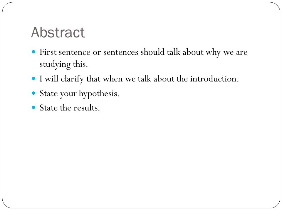 Abstract First sentence or sentences should talk about why we are studying this. I will clarify that when we talk about the introduction. State your h