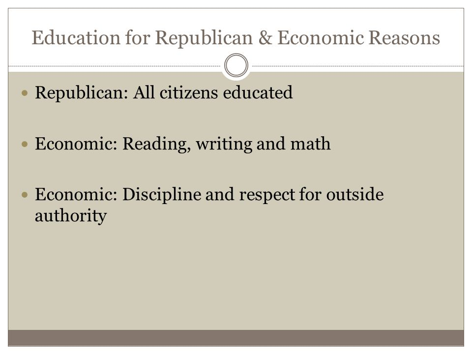 Education for Republican & Economic Reasons Republican: All citizens educated Economic: Reading, writing and math Economic: Discipline and respect for outside authority