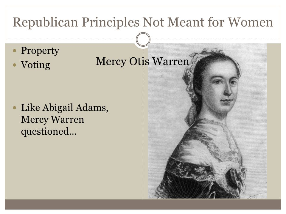 Republican Principles Not Meant for Women Property Voting Like Abigail Adams, Mercy Warren questioned… Mercy Otis Warren