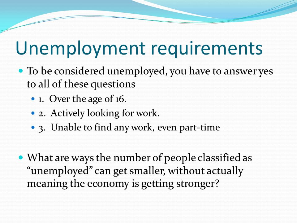 Unemployment requirements To be considered unemployed, you have to answer yes to all of these questions 1.