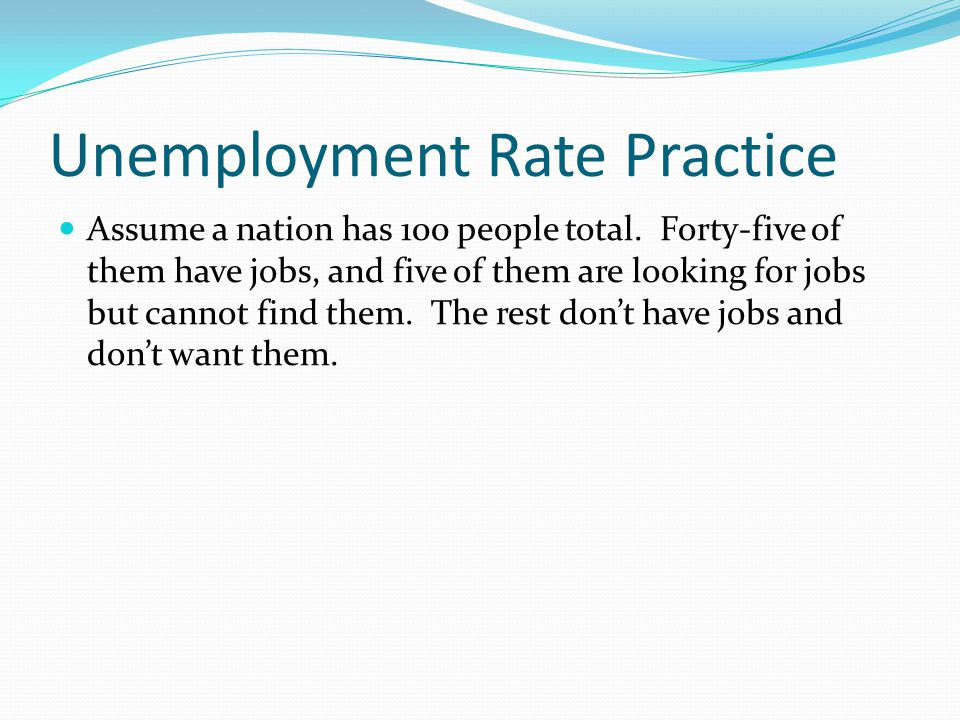 Unemployment Rate Practice Assume a nation has 100 people total. Forty-five of them have jobs, and five of them are looking for jobs but cannot find t