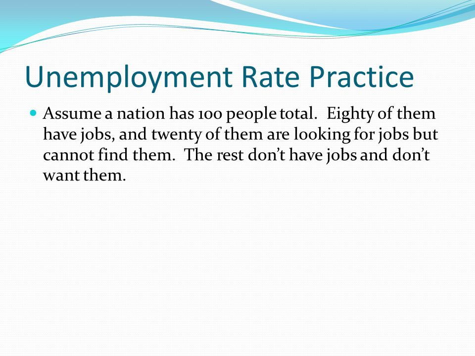 Unemployment Rate Practice Assume a nation has 100 people total. Eighty of them have jobs, and twenty of them are looking for jobs but cannot find the