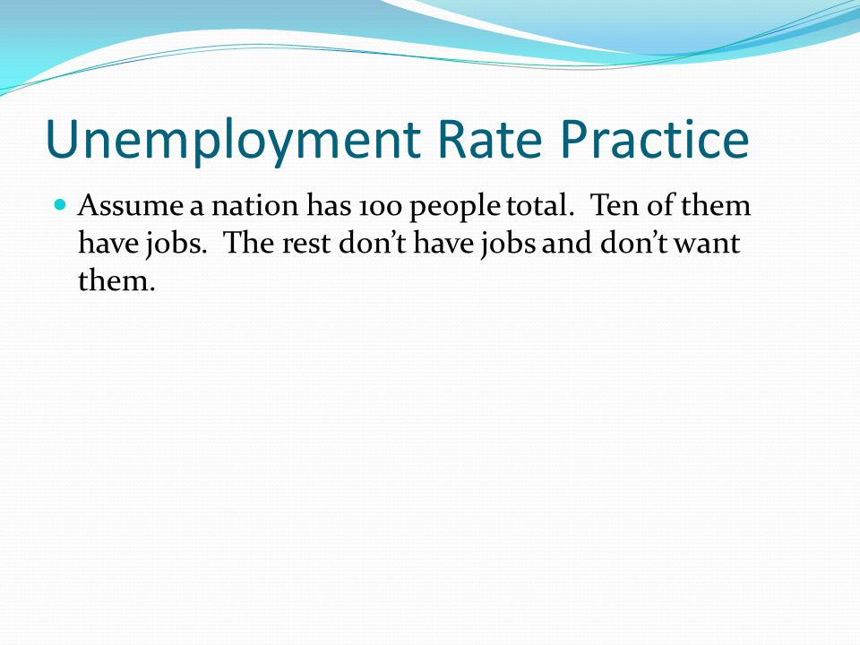 Unemployment Rate Practice Assume a nation has 100 people total. Ten of them have jobs. The rest don't have jobs and don't want them.
