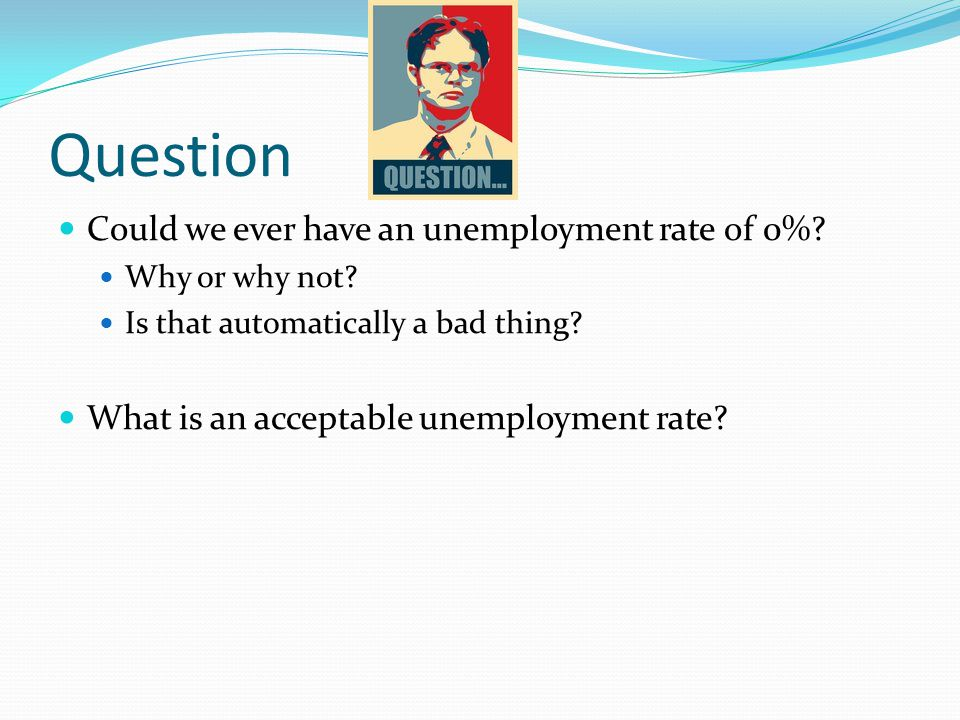 Question Could we ever have an unemployment rate of 0%? Why or why not? Is that automatically a bad thing? What is an acceptable unemployment rate?