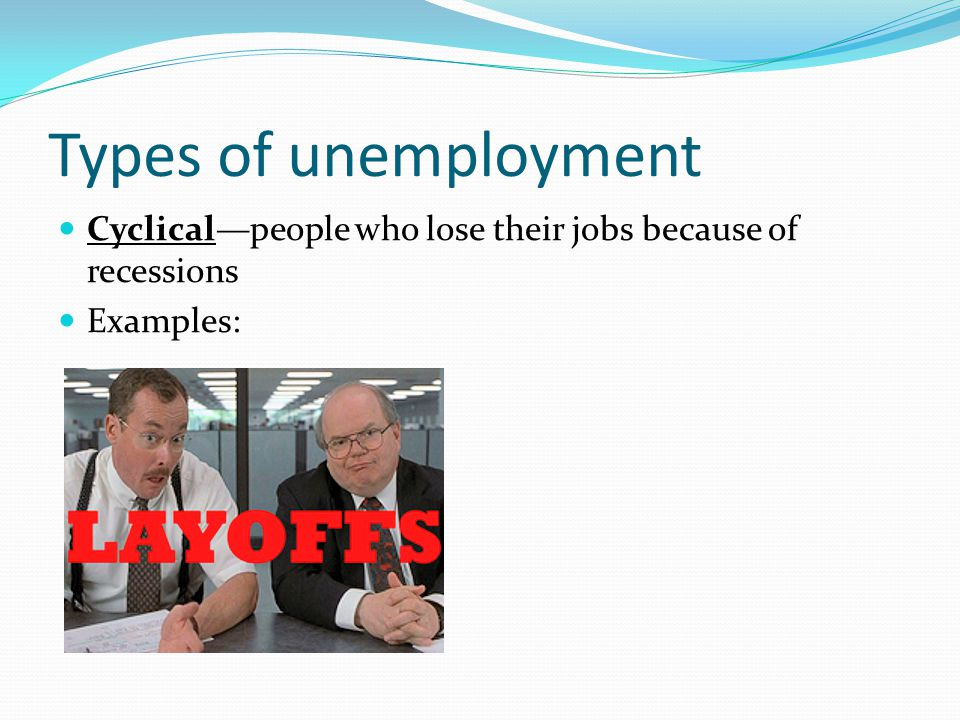 Types of unemployment Cyclical—people who lose their jobs because of recessions Examples: