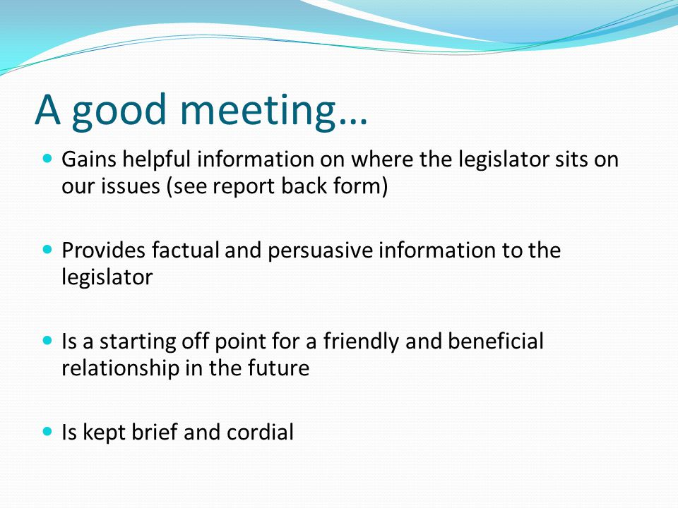 A good meeting… Gains helpful information on where the legislator sits on our issues (see report back form) Provides factual and persuasive informatio