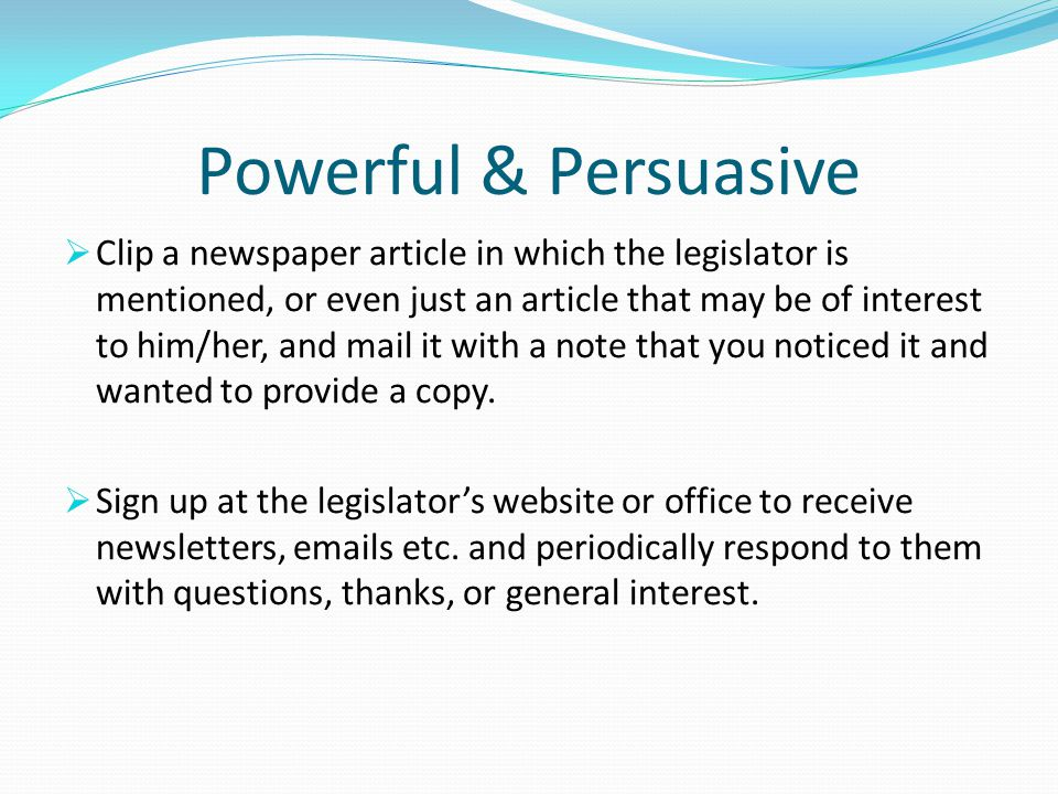 Powerful & Persuasive  Clip a newspaper article in which the legislator is mentioned, or even just an article that may be of interest to him/her, and