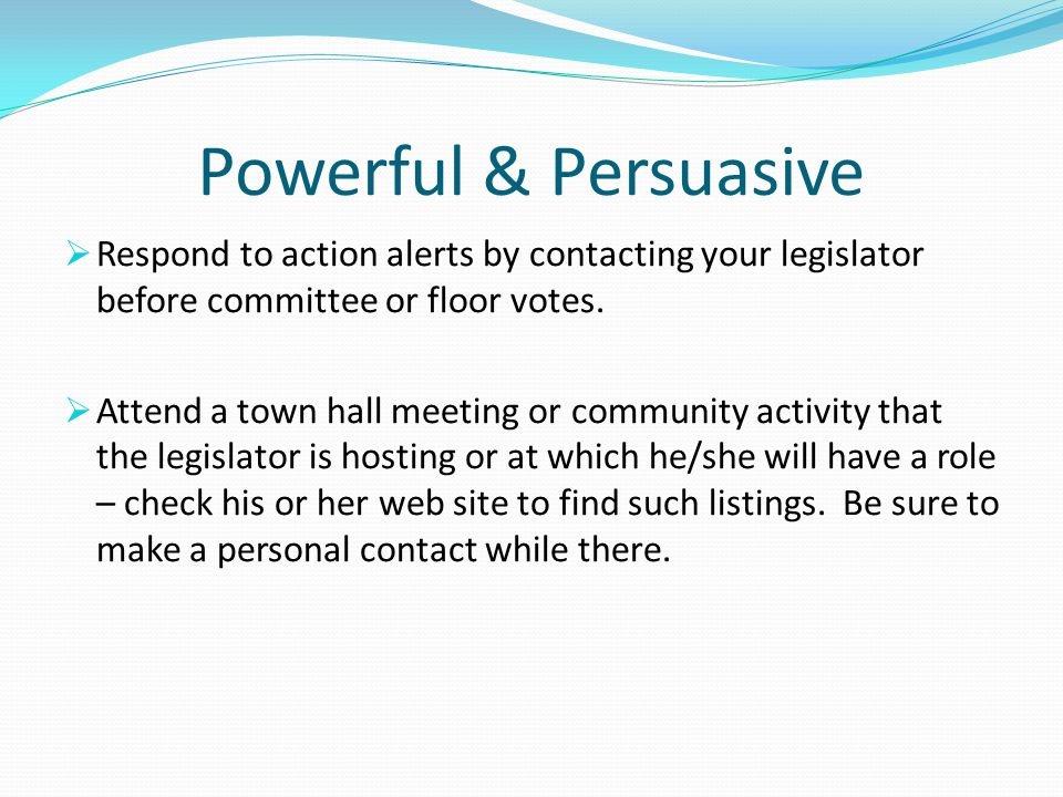 Powerful & Persuasive  Respond to action alerts by contacting your legislator before committee or floor votes.  Attend a town hall meeting or commun