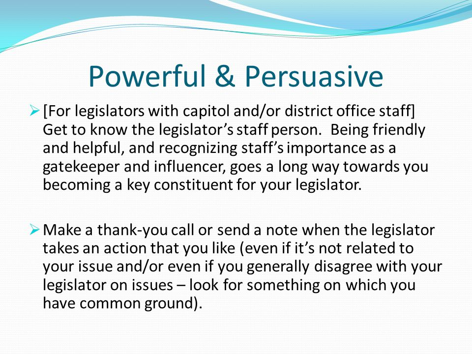 Powerful & Persuasive  [For legislators with capitol and/or district office staff] Get to know the legislator's staff person. Being friendly and help