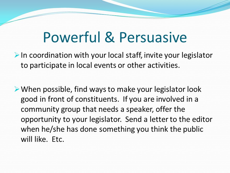 Powerful & Persuasive  In coordination with your local staff, invite your legislator to participate in local events or other activities.  When possi