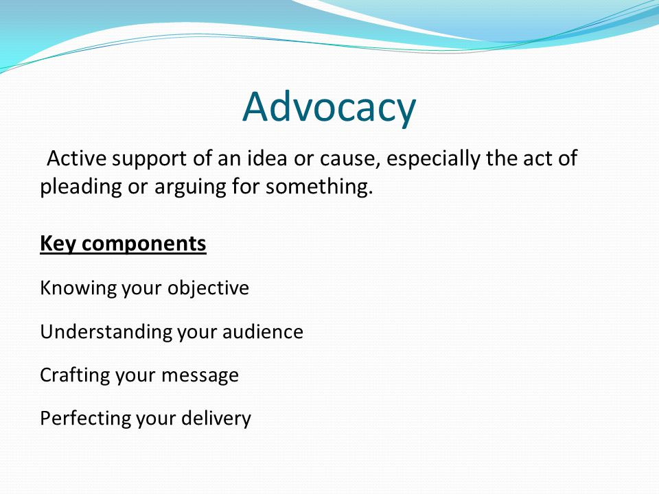 Advocacy Active support of an idea or cause, especially the act of pleading or arguing for something. Key components Knowing your objective Understand