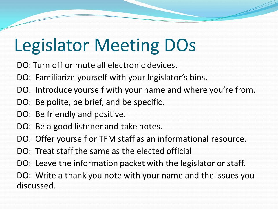 Legislator Meeting DOs DO: Turn off or mute all electronic devices. DO: Familiarize yourself with your legislator's bios. DO: Introduce yourself with