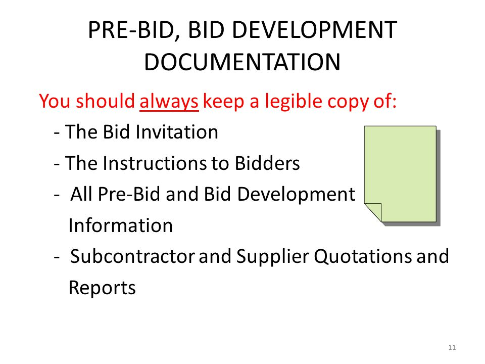 PRE-BID, BID DEVELOPMENT DOCUMENTATION You should always keep a legible copy of: - The Bid Invitation - The Instructions to Bidders - All Pre-Bid and Bid Development Information - Subcontractor and Supplier Quotations and Reports 11