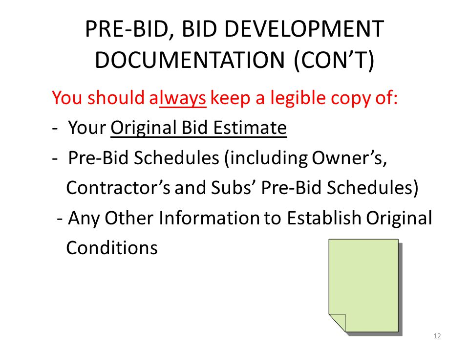 PRE-BID, BID DEVELOPMENT DOCUMENTATION (CON'T) You should always keep a legible copy of: - Your Original Bid Estimate - Pre-Bid Schedules (including Owner's, Contractor's and Subs' Pre-Bid Schedules) - Any Other Information to Establish Original Conditions 12