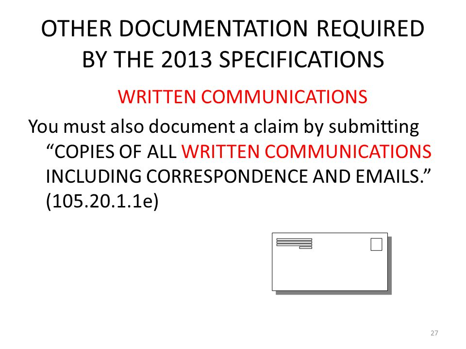 OTHER DOCUMENTATION REQUIRED BY THE 2013 SPECIFICATIONS WRITTEN COMMUNICATIONS You must also document a claim by submitting COPIES OF ALL WRITTEN COMMUNICATIONS INCLUDING CORRESPONDENCE AND EMAILS. (105.20.1.1e) 27