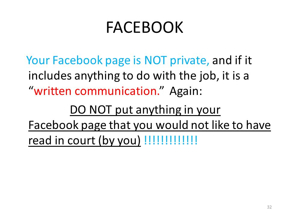 FACEBOOK Your Facebook page is NOT private, and if it includes anything to do with the job, it is a written communication. Again: DO NOT put anything in your Facebook page that you would not like to have read in court (by you) !!!!!!!!!!!!.