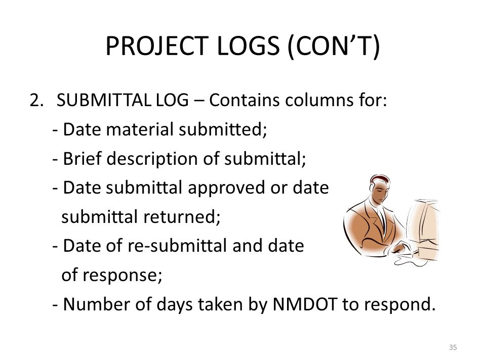 PROJECT LOGS (CON'T) 2.SUBMITTAL LOG – Contains columns for: - Date material submitted; - Brief description of submittal; - Date submittal approved or date submittal returned; - Date of re-submittal and date of response; - Number of days taken by NMDOT to respond.