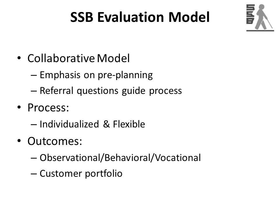 SSB Evaluation Model Collaborative Model – Emphasis on pre-planning – Referral questions guide process Process: – Individualized & Flexible Outcomes: