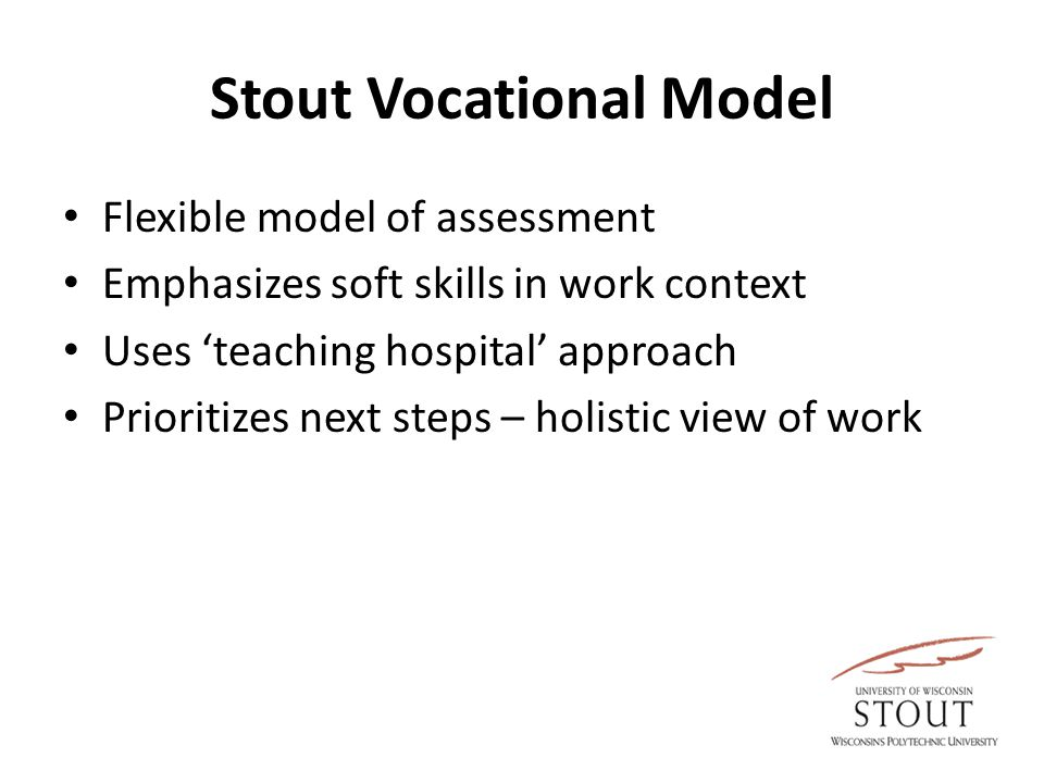Stout Vocational Model Flexible model of assessment Emphasizes soft skills in work context Uses 'teaching hospital' approach Prioritizes next steps –