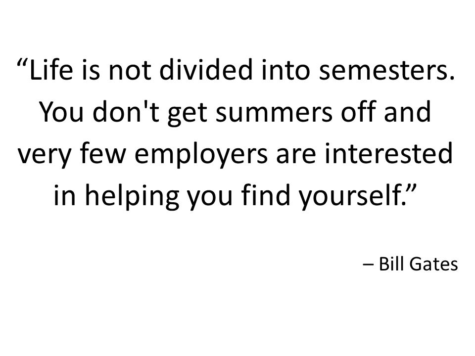 """""""Life is not divided into semesters. You don't get summers off and very few employers are interested in helping you find yourself."""" – Bill Gates"""
