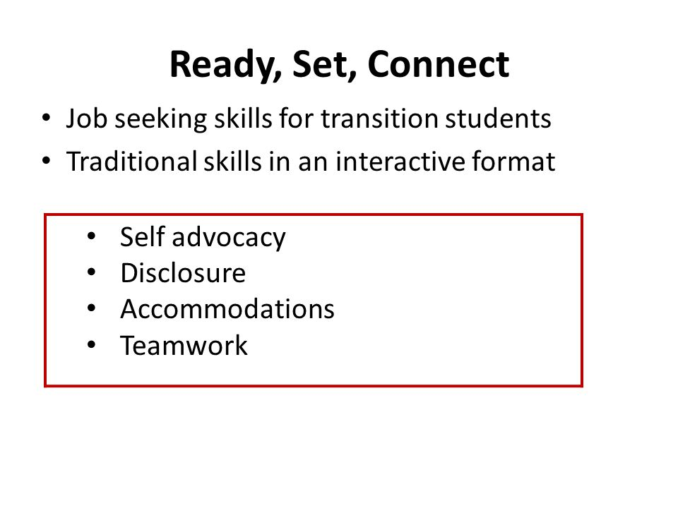 Ready, Set, Connect Job seeking skills for transition students Traditional skills in an interactive format Self advocacy Disclosure Accommodations Tea