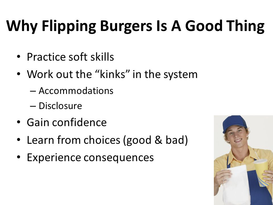 Why Flipping Burgers Is A Good Thing Practice soft skills Work out the kinks in the system – Accommodations – Disclosure Gain confidence Learn from choices (good & bad) Experience consequences