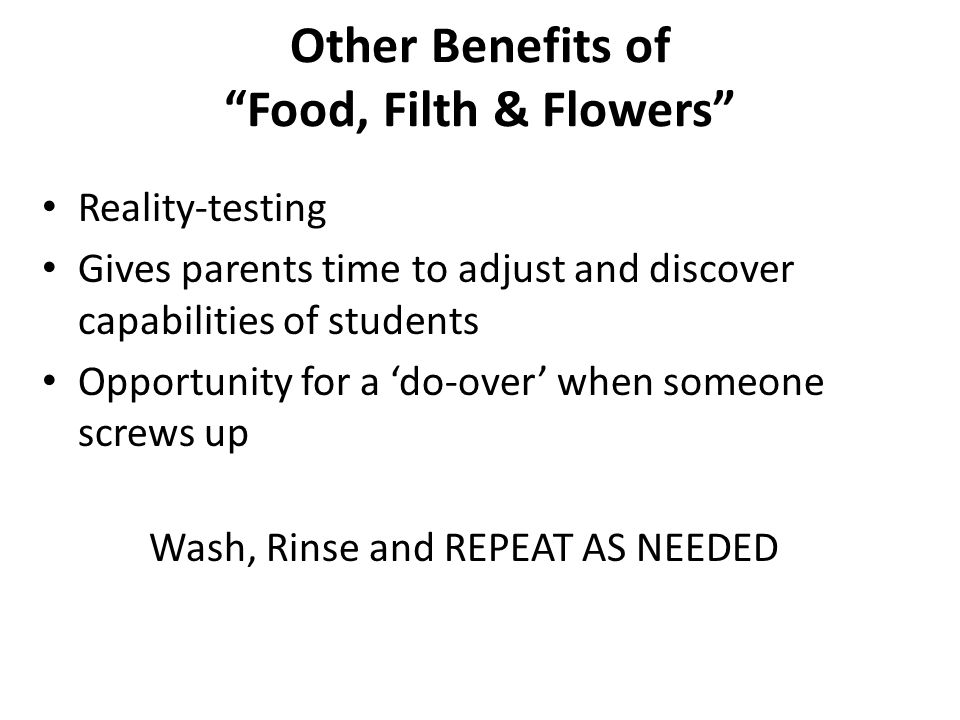Other Benefits of Food, Filth & Flowers Reality-testing Gives parents time to adjust and discover capabilities of students Opportunity for a 'do-over' when someone screws up Wash, Rinse and REPEAT AS NEEDED
