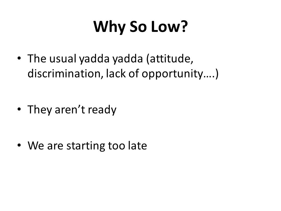 Why So Low? The usual yadda yadda (attitude, discrimination, lack of opportunity….) They aren't ready We are starting too late