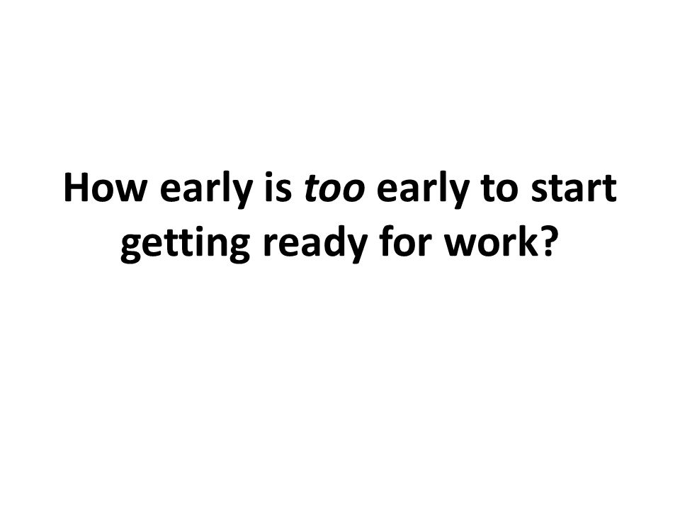 How early is too early to start getting ready for work?