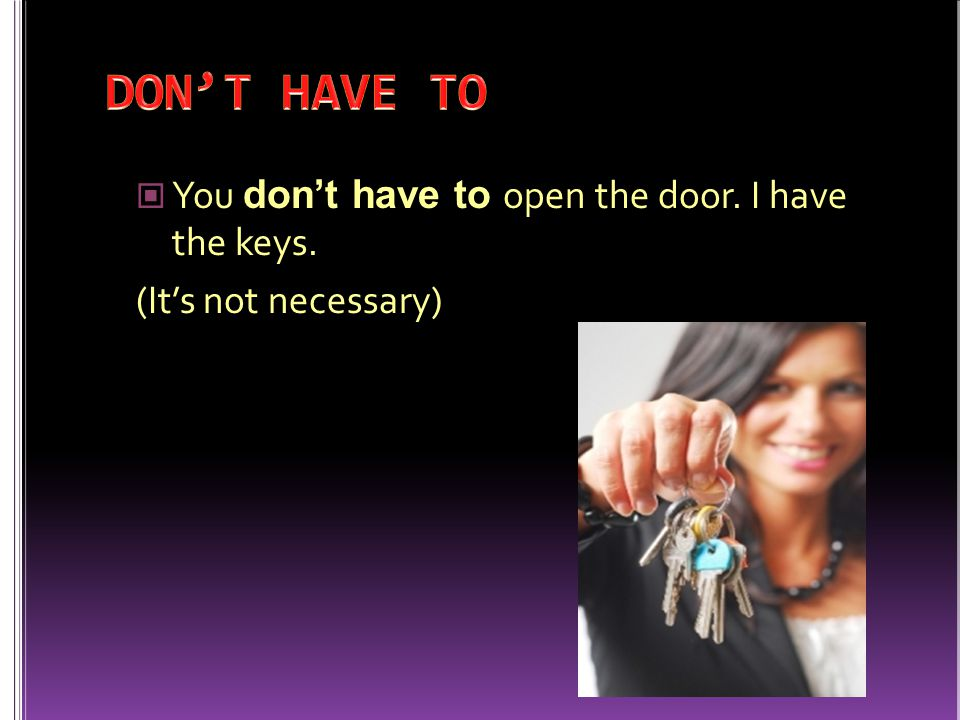 You don't have to open the door. I have the keys. (It's not necessary)