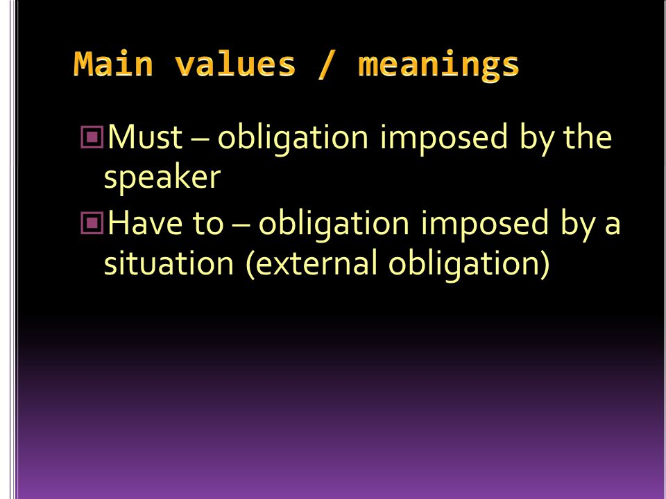 Must – obligation imposed by the speaker Have to – obligation imposed by a situation (external obligation)