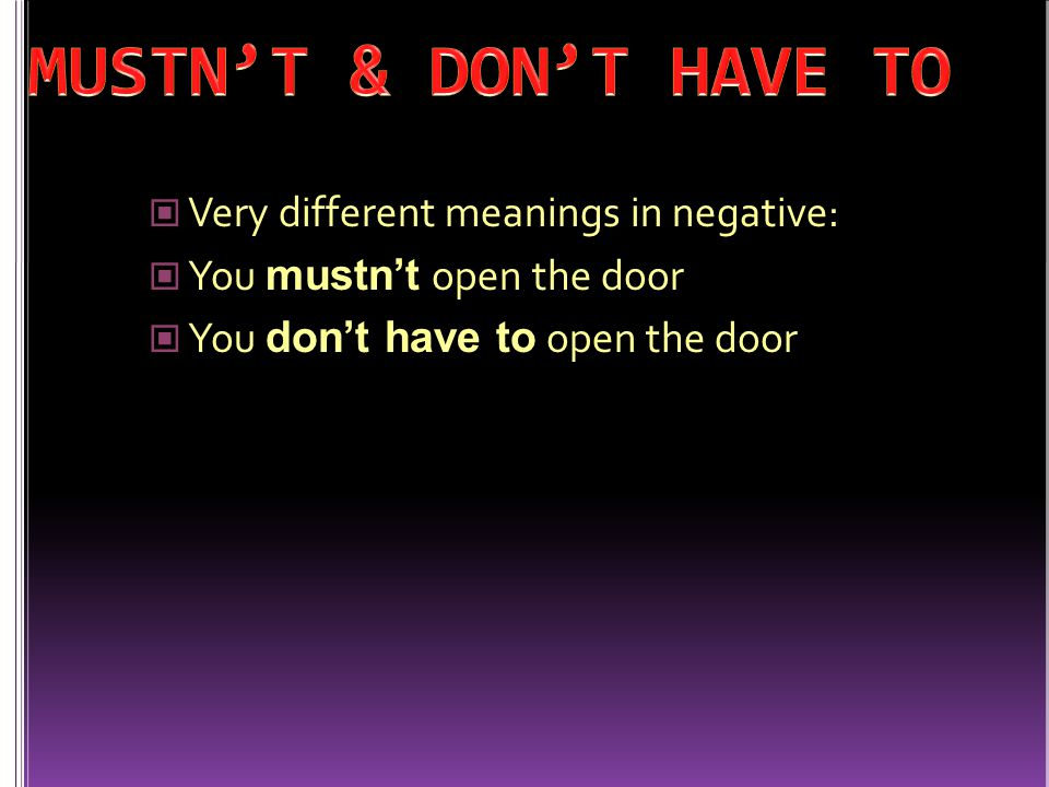 Very different meanings in negative: You mustn't open the door You don't have to open the door