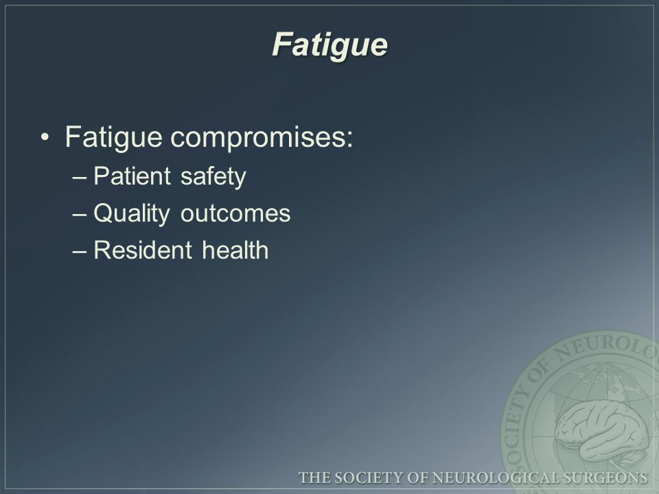 Fatigue Fatigue compromises: –Patient safety –Quality outcomes –Resident health