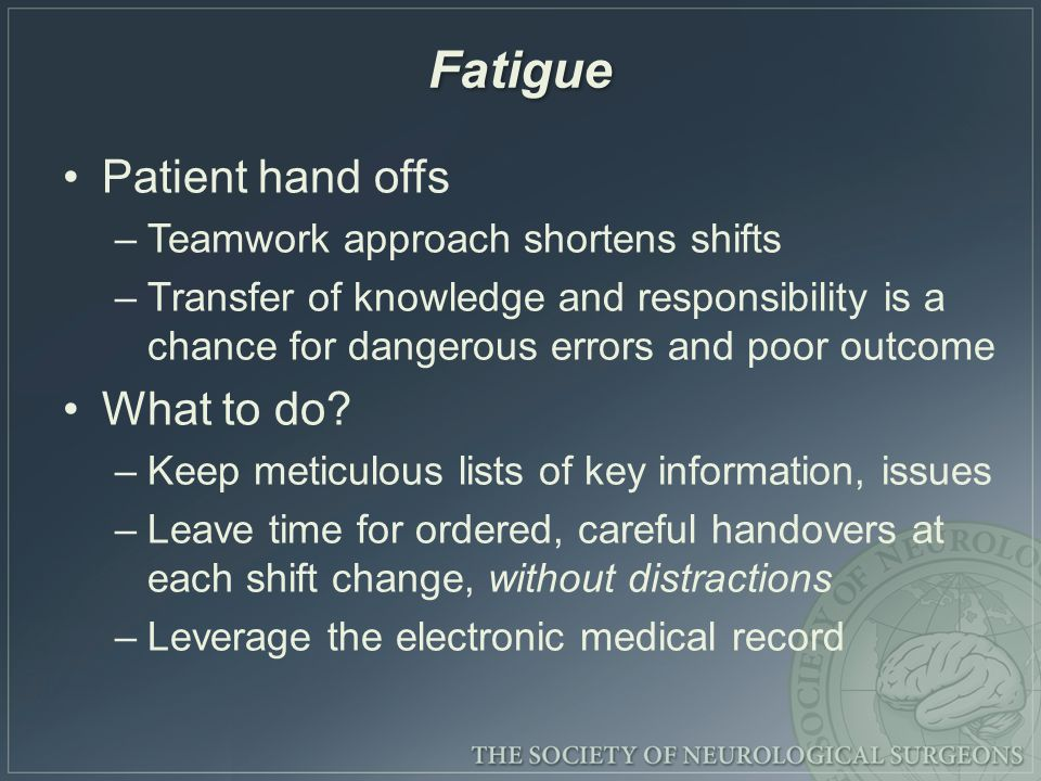 Fatigue Patient hand offs –Teamwork approach shortens shifts –Transfer of knowledge and responsibility is a chance for dangerous errors and poor outcome What to do.