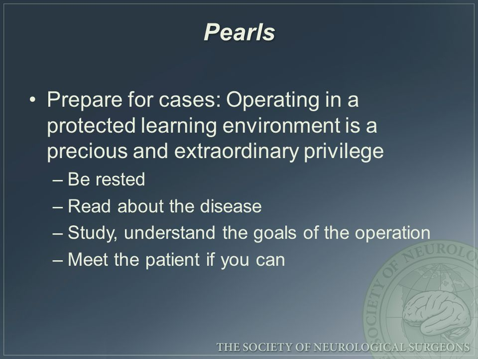 Pearls Prepare for cases: Operating in a protected learning environment is a precious and extraordinary privilege –Be rested –Read about the disease –Study, understand the goals of the operation –Meet the patient if you can