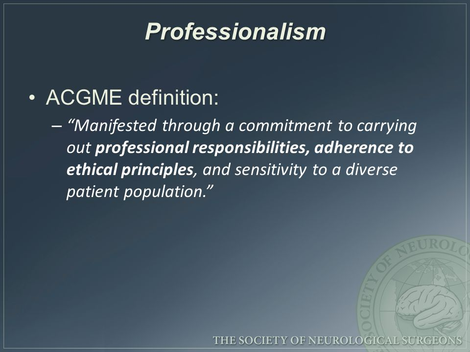 Professionalism ACGME definition: – Manifested through a commitment to carrying out professional responsibilities, adherence to ethical principles, and sensitivity to a diverse patient population.