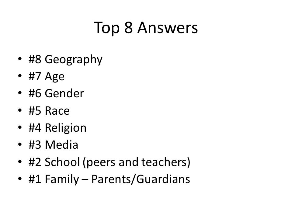 Top 8 Answers #8 Geography #7 Age #6 Gender #5 Race #4 Religion #3 Media #2 School (peers and teachers) #1 Family – Parents/Guardians