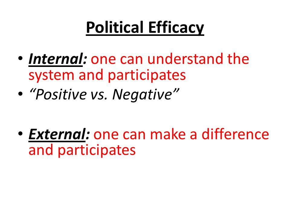 Political Efficacy Internal: one can understand the system and participates Positive vs.