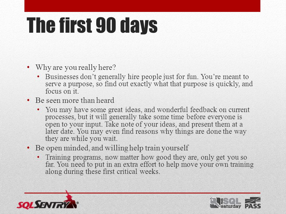 The first 90 days Learn the culture The culture of teams are unique, and sway with those who come and go in them.