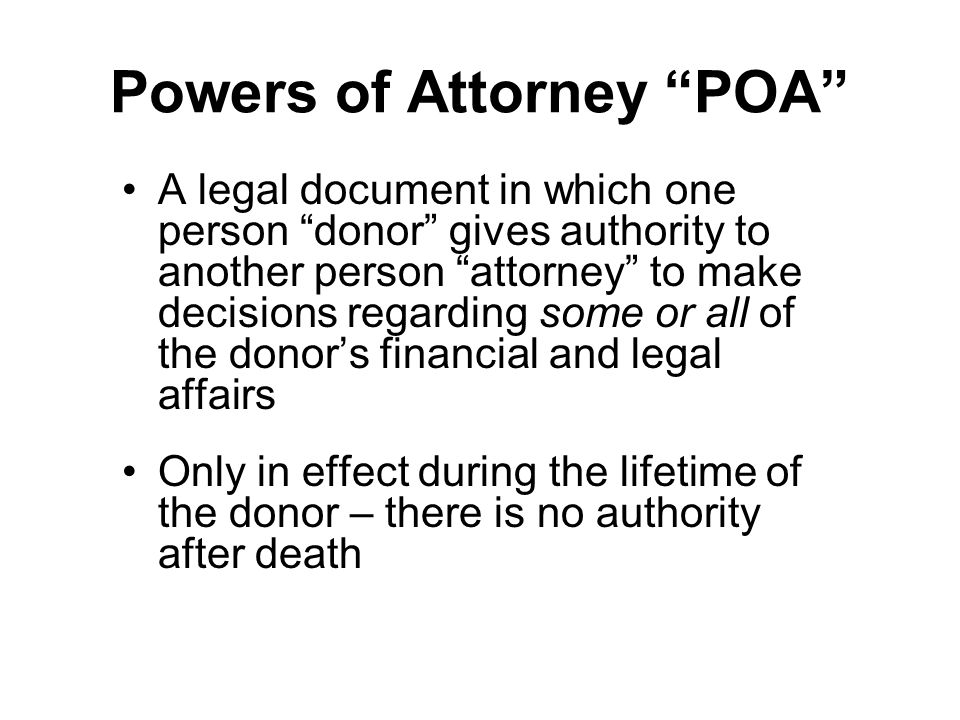 Powers of Attorney POA A legal document in which one person donor gives authority to another person attorney to make decisions regarding some or all of the donor's financial and legal affairs Only in effect during the lifetime of the donor – there is no authority after death