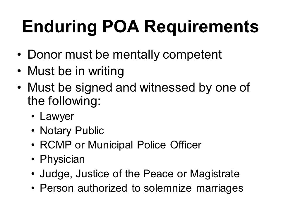 Enduring POA Requirements Donor must be mentally competent Must be in writing Must be signed and witnessed by one of the following: Lawyer Notary Public RCMP or Municipal Police Officer Physician Judge, Justice of the Peace or Magistrate Person authorized to solemnize marriages